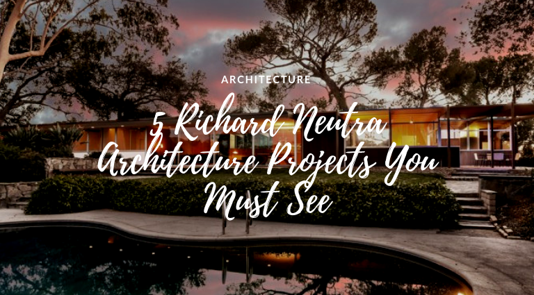 5 Richard Neutra Architecture Projects You Must See