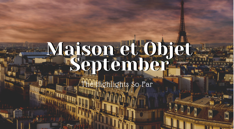 Maison Et Objet September_ The Highlights So Far_feat maison et objet september Maison et Objet September: The Highlights So Far Maison Et Objet September  The Highlights So Far feat 768x425