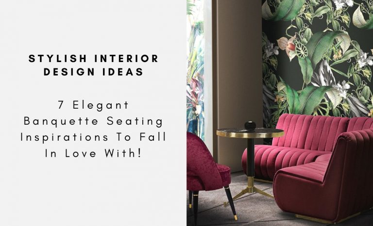 7 Elegant Banquette Seating Inspirations To Fall In Love With!