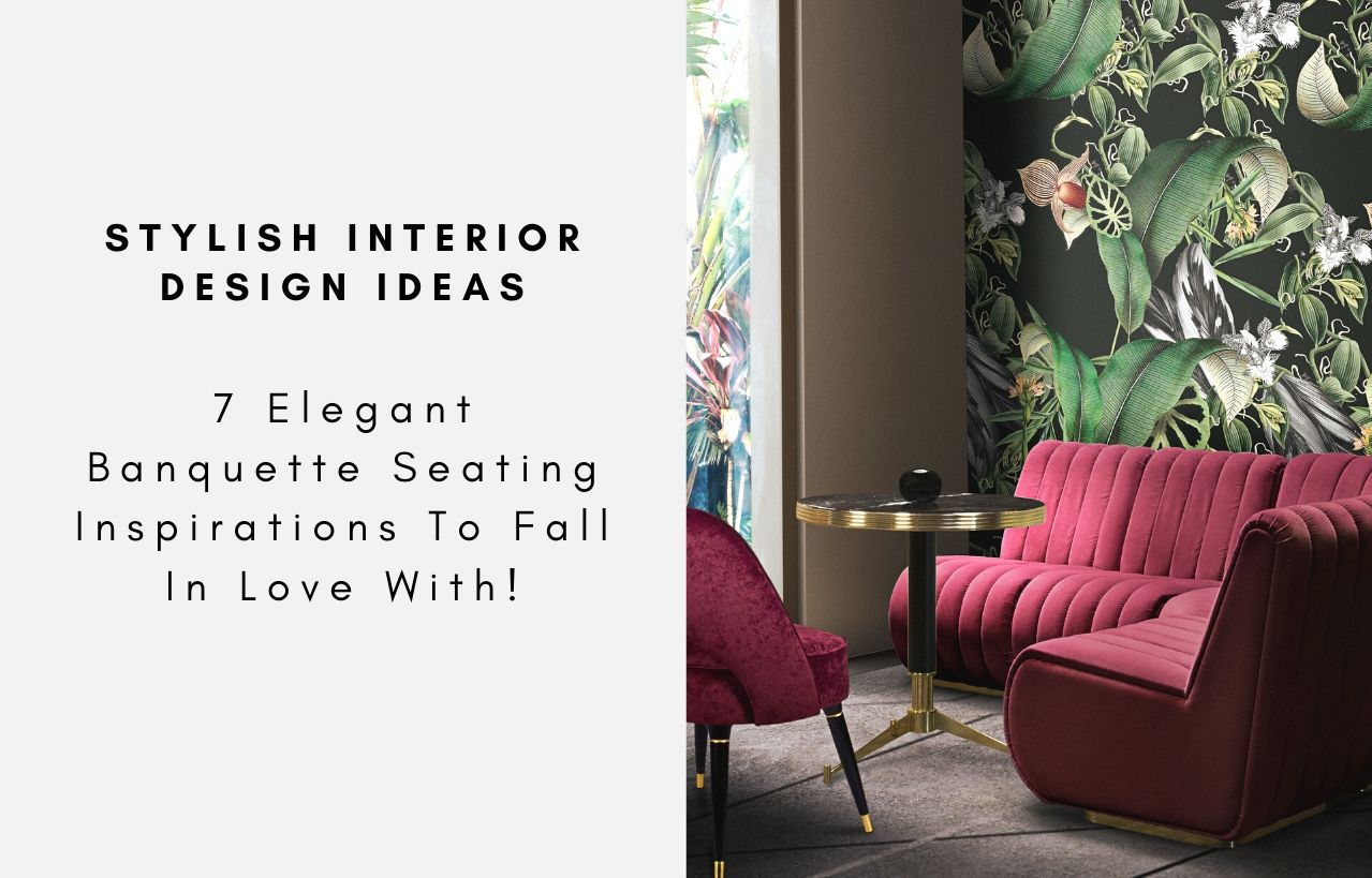 7 Elegant Banquette Seating Inspirations To Fall In Love With