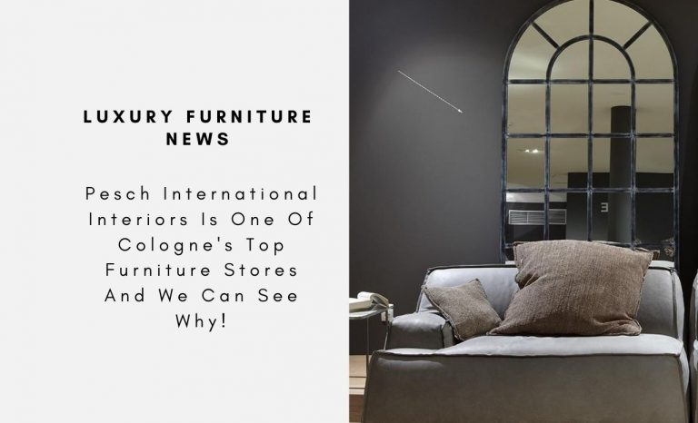 Pesch International Interiors Is One Of Cologne's Top Furniture Stores And We Can See Why!