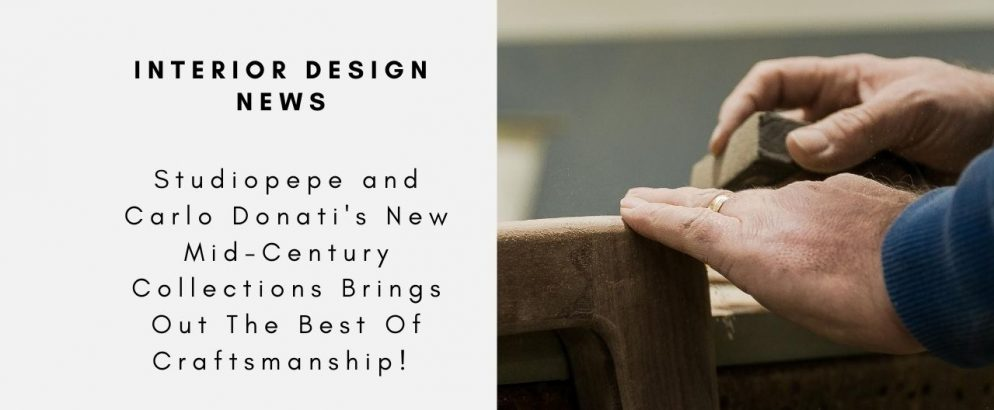 Studiopepe and Carlo Donati's New Mid-Century Collections Brings Out The Best Of Craftsmanship!