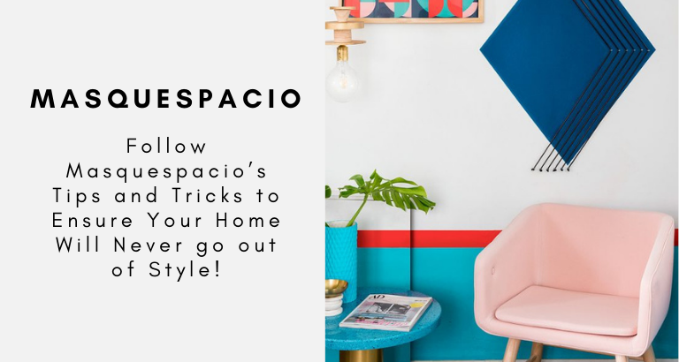 Follow Masquespacio's Tips and Tricks to Ensure Your Home Will Never go out of Style!