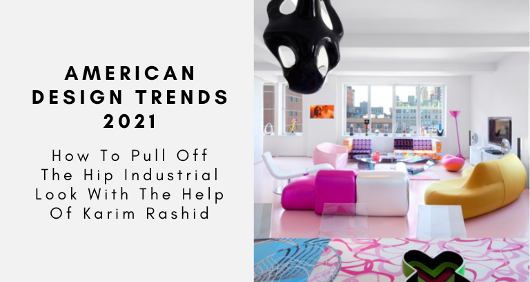 American Design Trends 2021 How To Pull Off The Hip Industrial Look With The Help Of Karim Rashid
