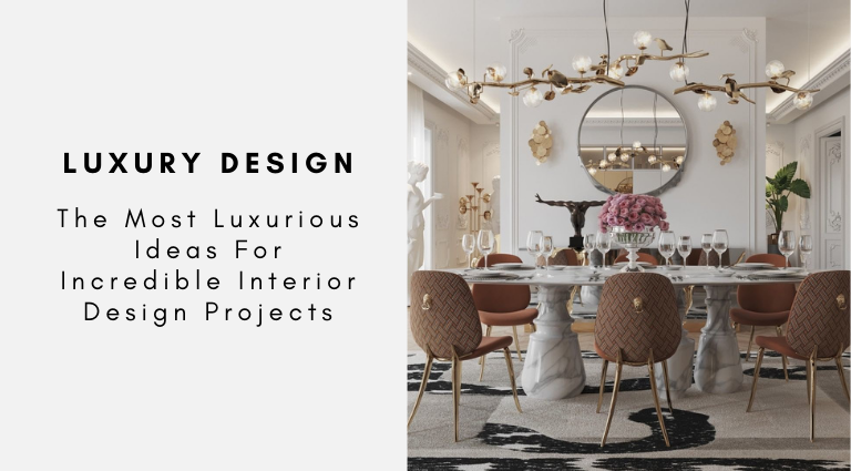 The Most Luxurious Ideas For Incredible Interior Design Projects