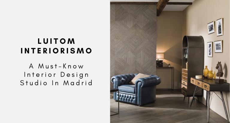 LUITOM Interiorismo A Must-Know Interior Design Studio In Madrid